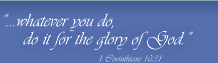 '...whatever you do, do it for the Glory of God.' 1 Corinthians 10:1